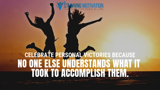 Celebrate personal victories because no one else understands what it took to accomplish them.