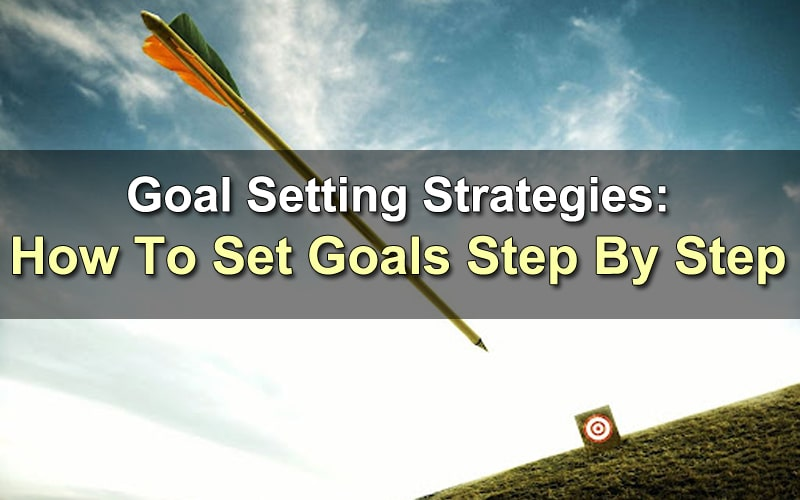 Goal Setting Strategies – How To Set Goals Step By Step