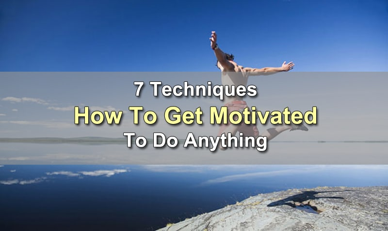 7 Techniques How To Get Motivated To Do Anything