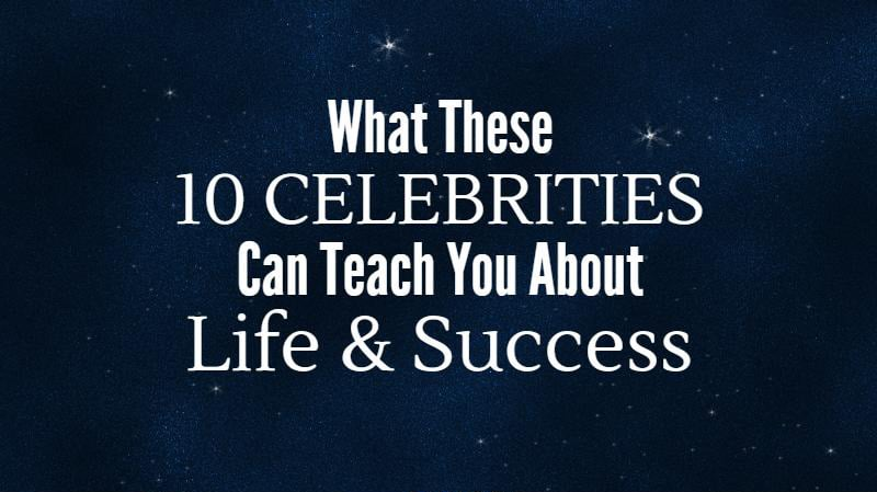 What These 10 Celebrities Can Teach You About Life & Success