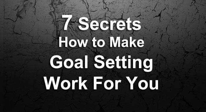 The 7 Secrets How to Make Goal Setting Work For You