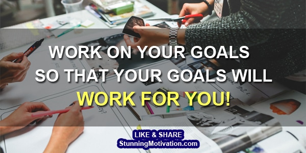 for your goals to work you must work
