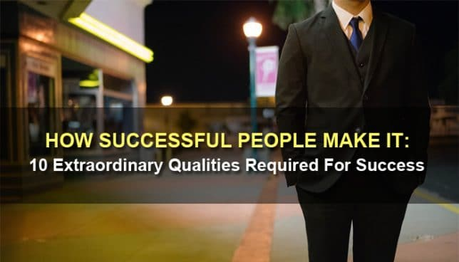 How Successful People Make It: 10 Extraordinary Qualities Required For Success