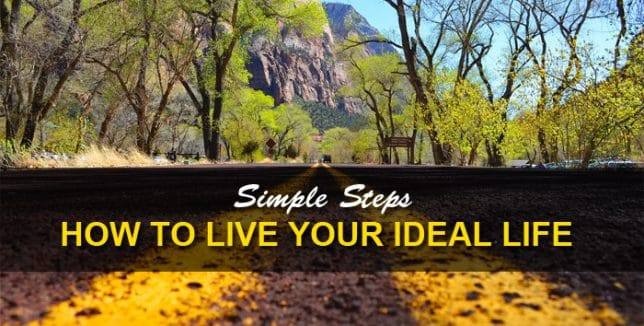 How To Live An Ideal Life – The Simple Steps To Living The Life You Want