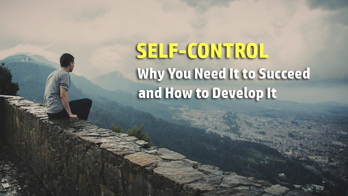 Self-Control: Why You Need It to Succeed and 7 Ways to Develop It