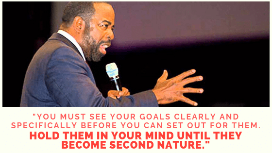 you must see your goals clearly and specifically before you can set out for them
