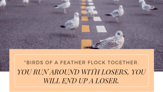 you run around with losers you will end up a loser
