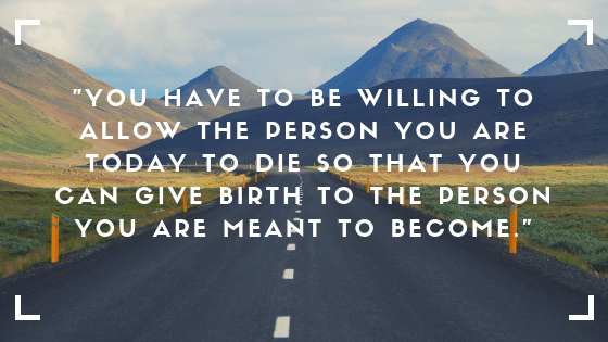 you will have to be willing to allow the person you are today to die