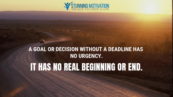 A goal or decision without a deadline has no urgency. It has no real beginning or end.
