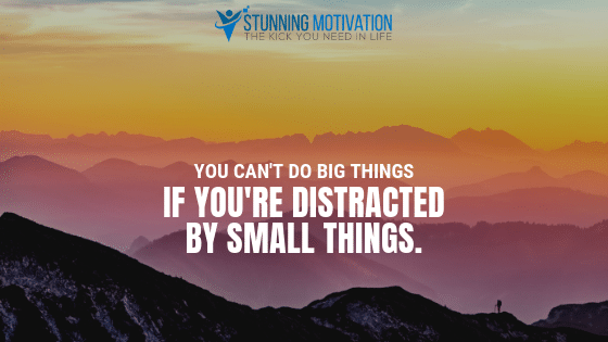 You can't do big things if you're distracted by small things.