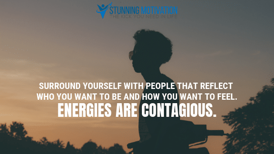 Surround yourself with people that reflect who you want to be and how you want to feel. Energies are contagious.