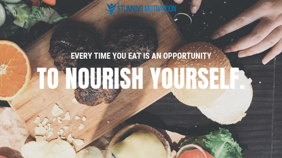 Every time you eat is an opportunity to nourish yourself.
