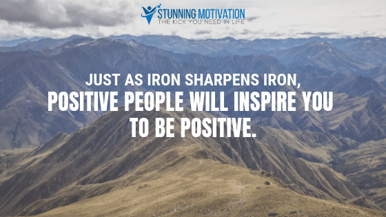 Positive people will inspire you to be positive