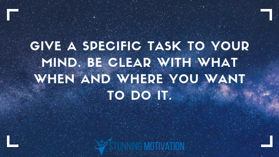 give your mind a specific task