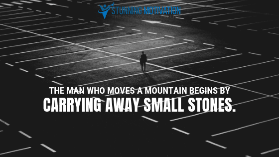The man who moves a mountain begins by carrying away small stones.