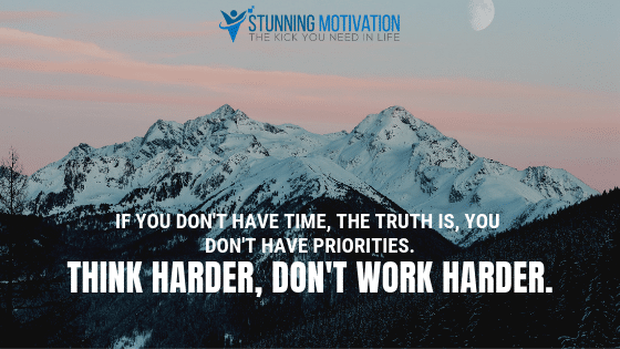 If you don't have time, the truth is, you don't have priorities. Think harder, don't work harder.