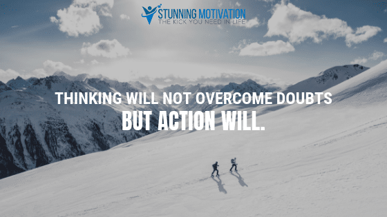Thinking will not overcome doubts but action will