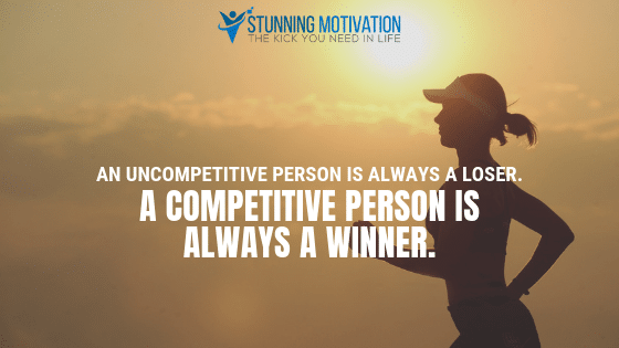 An uncompetitive person is always a loser. A competitive person is always a winner.