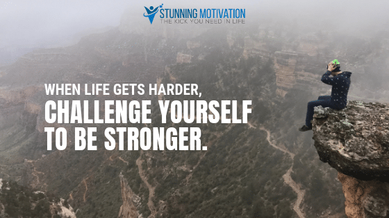 When life gets harder, challenge yourself to be stronger.