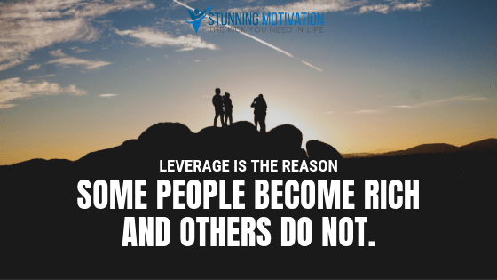 Leverage is the reason some people become rich and others do not.