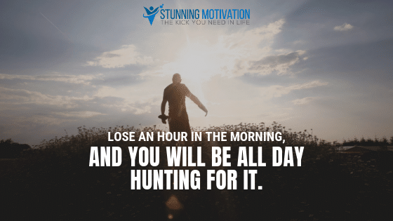 Lose an hour in the morning, and you will be all day hunting for it.