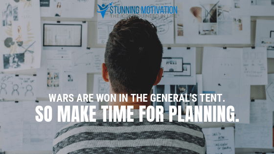Wars are won in the general's tent. SO make time for planning.