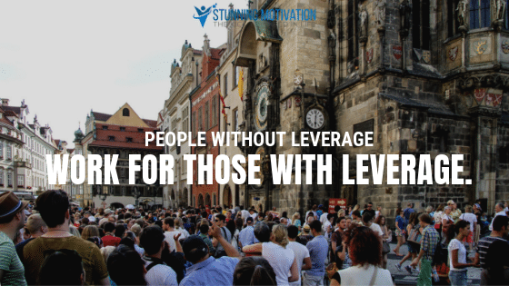 People without leverage work for those with leverage.