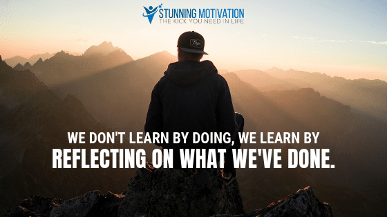 We don't learn by doing, we learn by reflecting on what we have done.