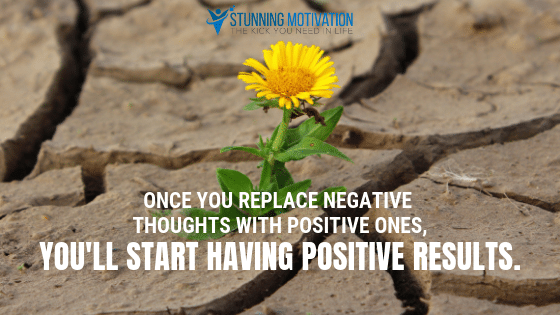 Once you replace negative thoughts with positive ones, you will start having positive results.