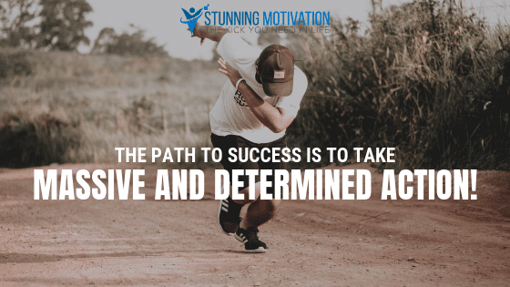 The path to success is to take massive and determined action.