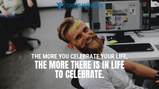 The more you celebrate your life, the more there is in life to celebrate.