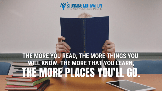 The more you read, the more things you will know. The more that you learn, the more places you'll go.