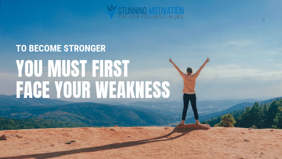 To become stronger you must first face your weakness