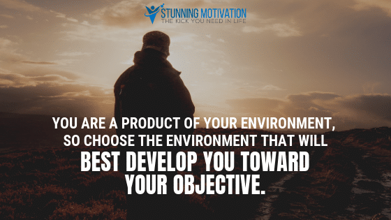 You are a productive of your environment, so choose the environment that will best develop you toward your objective.