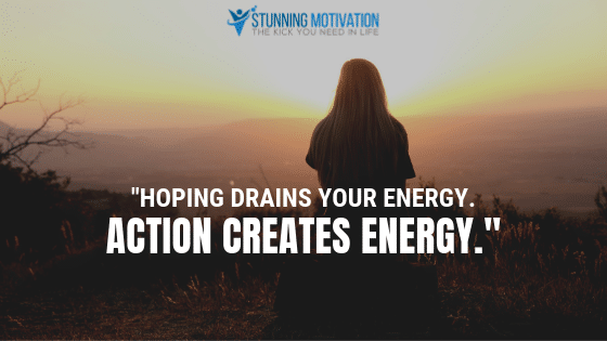 Hoping drains your energy. Action creates energy.