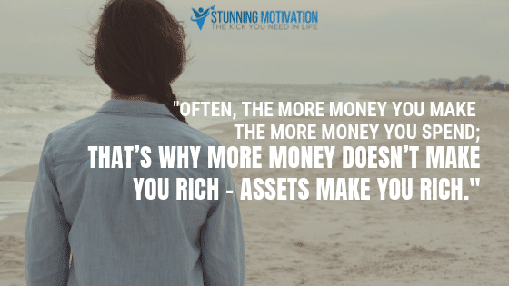 Often, the more money you make the more money you spend; that's why more money doesn't make you rich – assets make you rich.