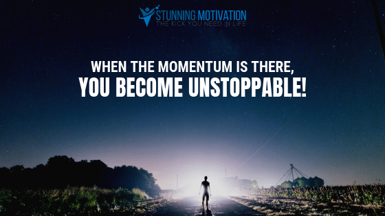 When the momentum is there, you become unstoppable!