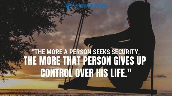 The more a person seeks security, the more that person gives up control over his life.