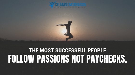 The most successful people follow passions not paychecks.