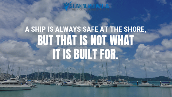 A ship is always safe at the shore, but that is not what it is built for.