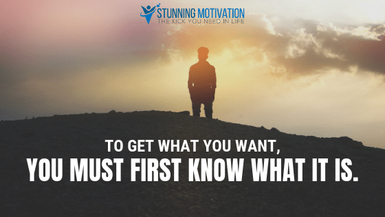 To get what you want, you must first know what it is.