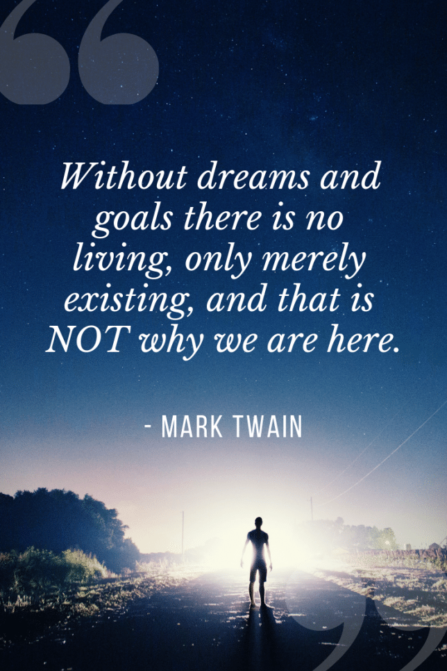 Without dreams and goals there is no living, only merely existing, and that is not why we are here.