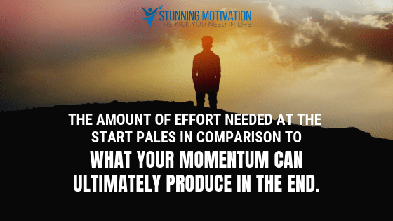 The amount of effort needed at the start pales in comparison to what your momentum can ultimately produce in the end.