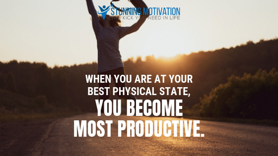 When you are at your best physical state, you become most productive.