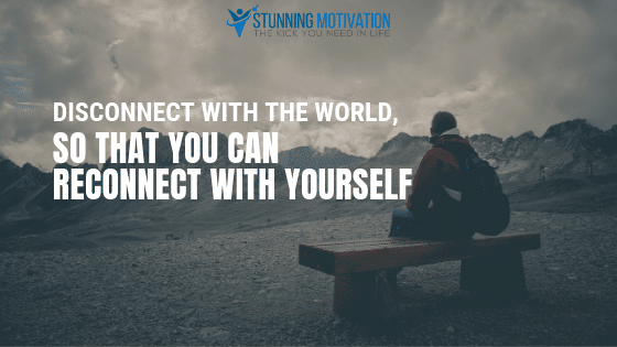 Disconnect with the world so that you can reconnect with yourself.