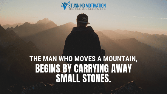The man who moves a mountain, begins by carrying away small stones.