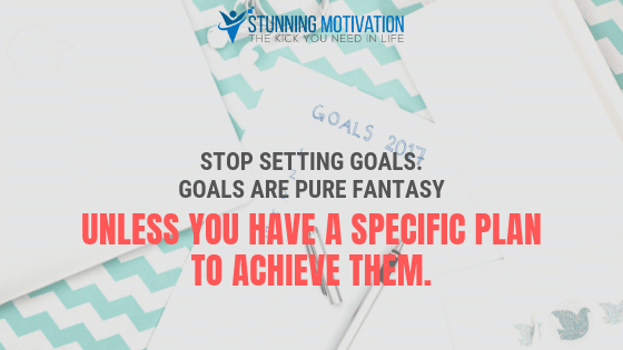 Stop setting goals. Goals are pure fantasy unless you have a specific plan to achieve them.