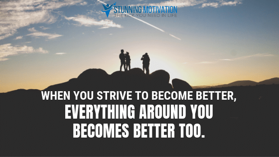 When you strive to become better, everything around you becomes better too.