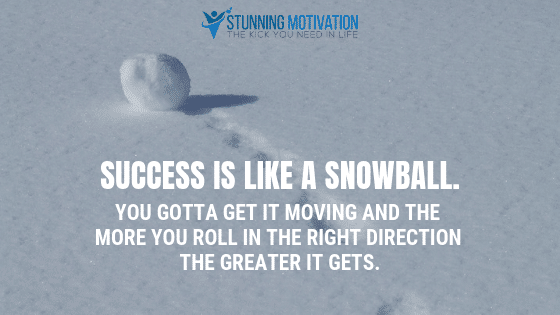 Success is like a snowball. You gotta get it moving and the more you roll in the right direction the greater it gets.