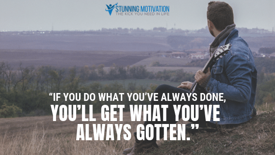 If you what you've always done, you'll get what you've always gotten.